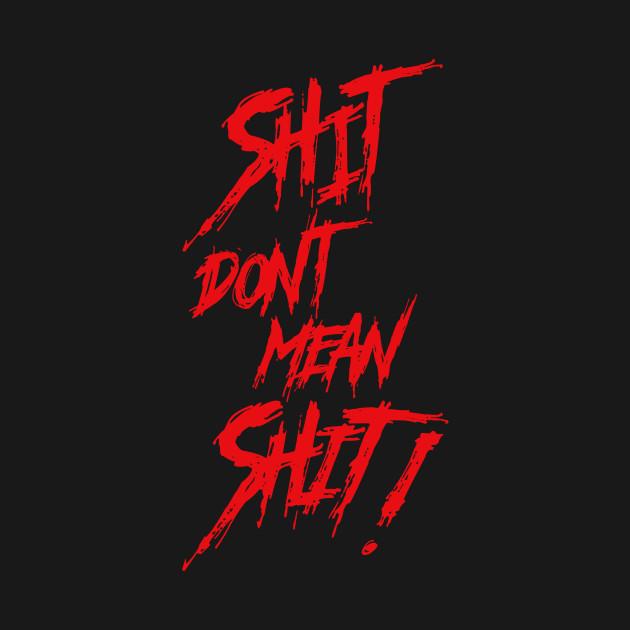 Shit Don't Mean Shit!