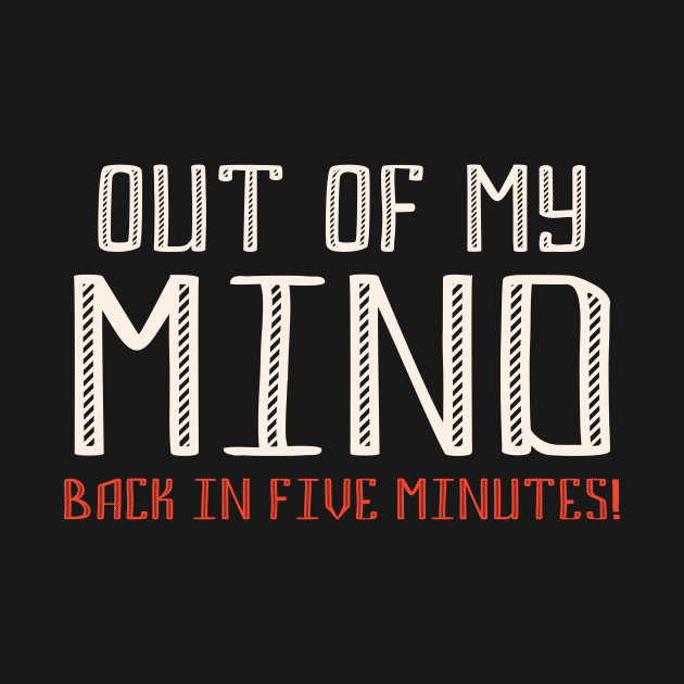 Out Of My Mind Funny Quote Funny Quote T Shirt Teepublic