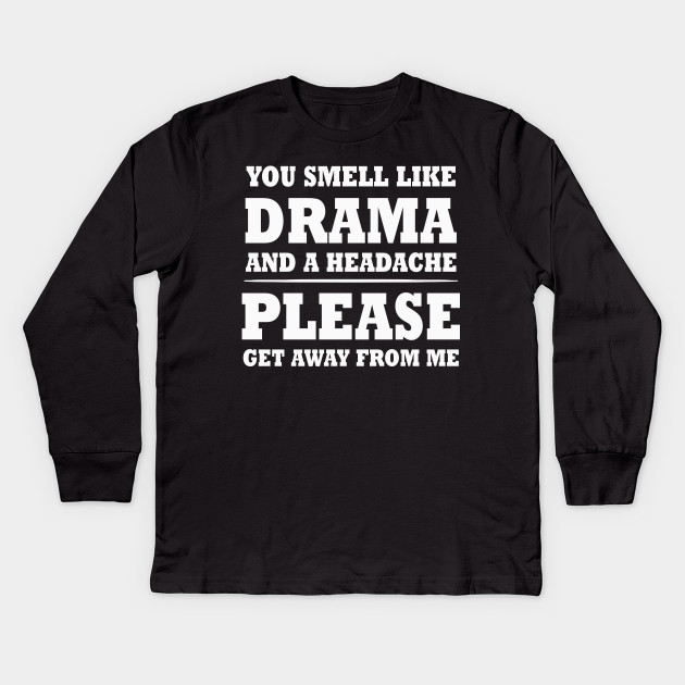 4bb59c2d1 You Smell Like A Drama & A Headache Please Get Away From Me Kids Long  Sleeve T-Shirt