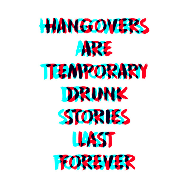 Hangovers are temporary, drunk stories last forever