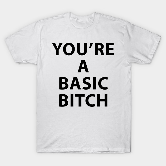 2c7ec7b9a2 Basic Bitch - Basic Bitch - T-Shirt | TeePublic