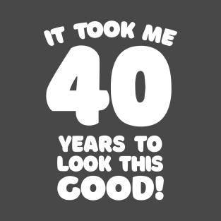 927d9785eb It Took Me 40 Years To Look This Good - Funny Birthday Design T-Shirt