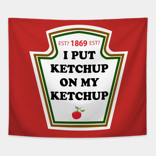 I put Ketchup On My Ketchup Est 1869