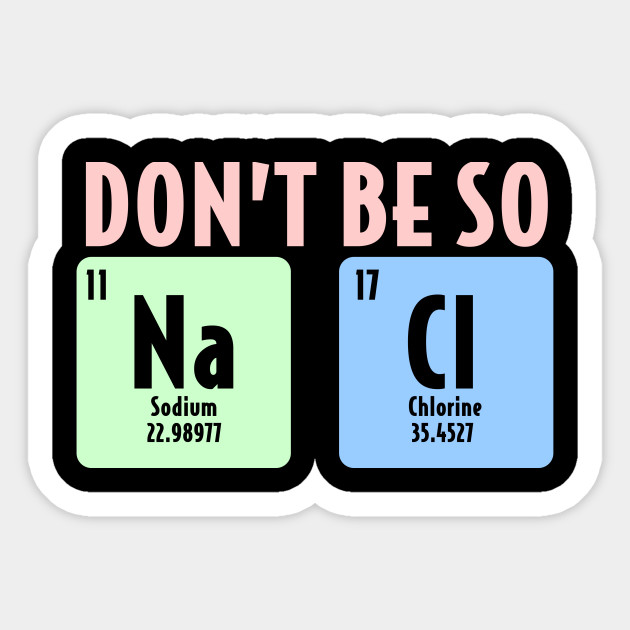 Dont Be So Salty Funny Chemistry Science Na Cl