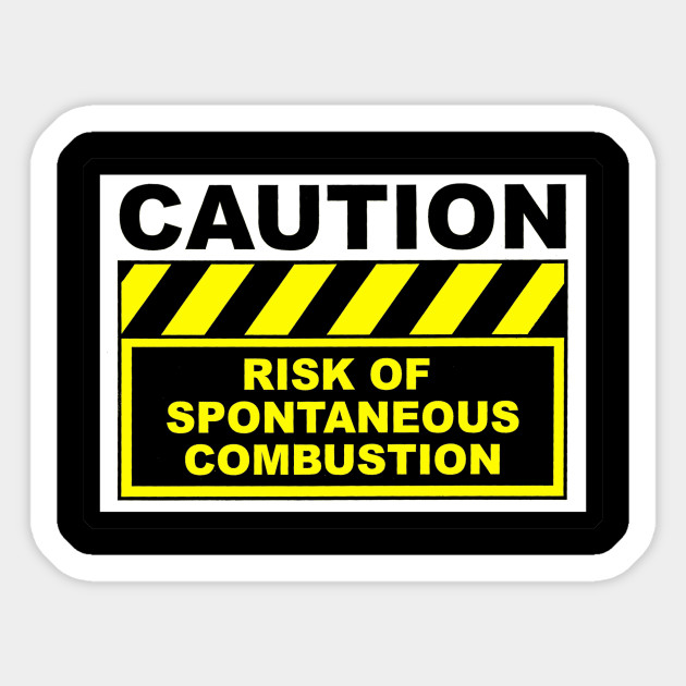 spontaneous combustion warning caution sticker teepublic