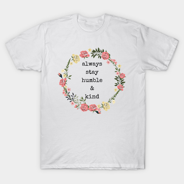 Always Stay Humble And Kind Be Humble T Shirt Teepublic