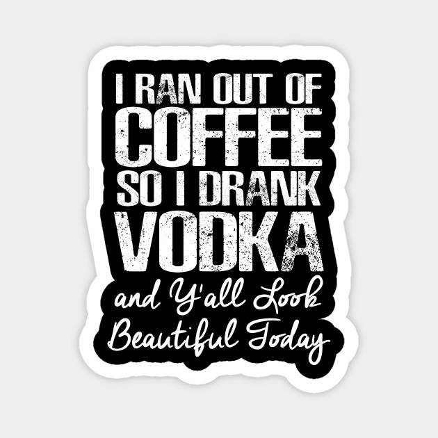 i ran out of coffee i drank vodka y all look beautiful today coffee magnet teepublic au teepublic