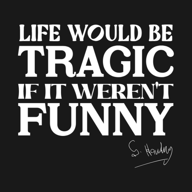 Life would be tragic if it weren't funny