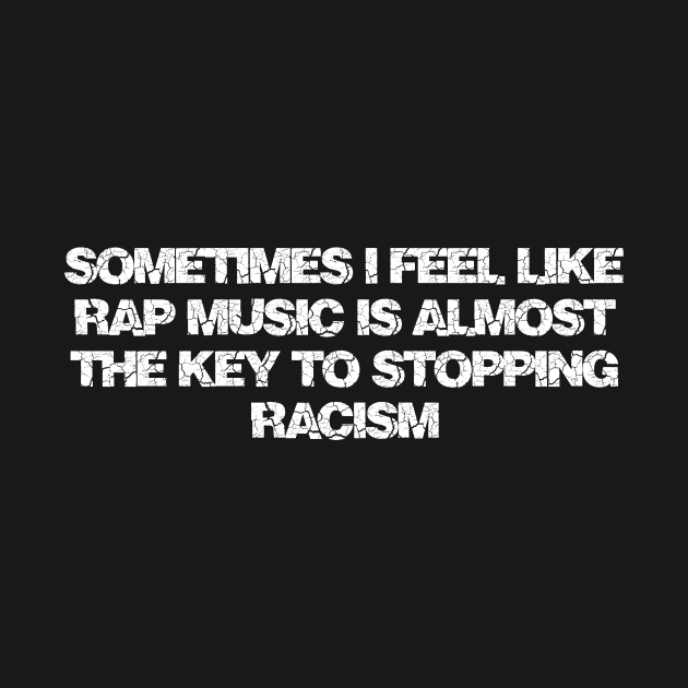 Sometimes I feel like rap music is almost the key to stopping racism