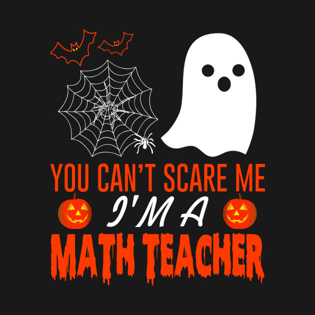 You Can't Scare Me I'm A Math Teacher