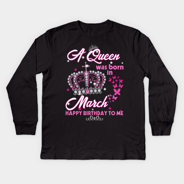 A Queen Was Born In March Happy Birthday To Me Shirt Kids Long Sleeve T
