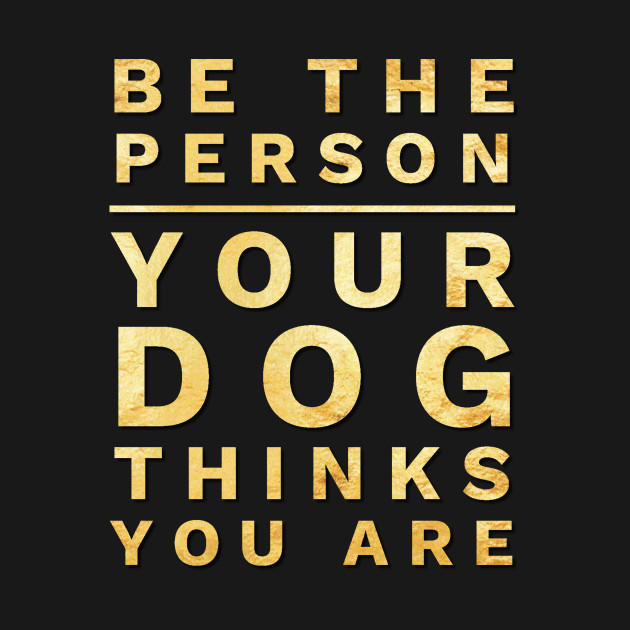 Be the Person Your Dog Thinks You Are, Funny Dog Lover Shirt