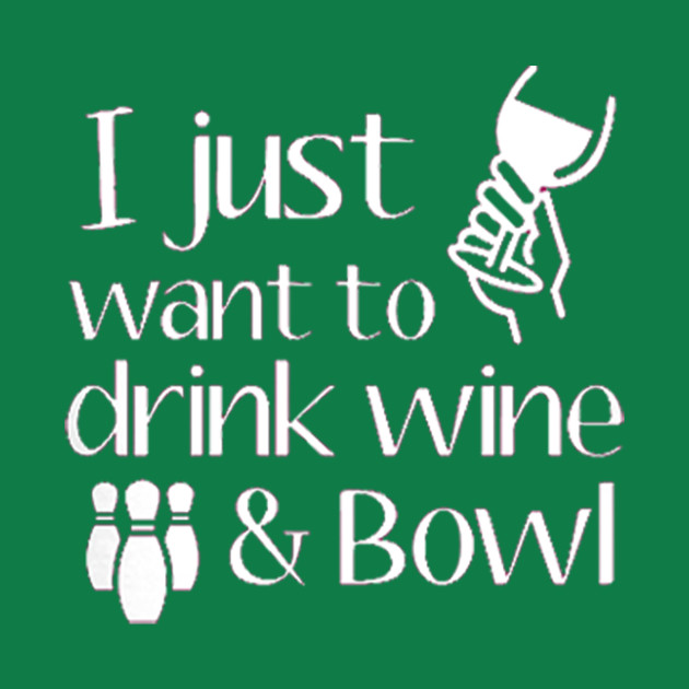 I Just Want To Drink Wine And Bowl