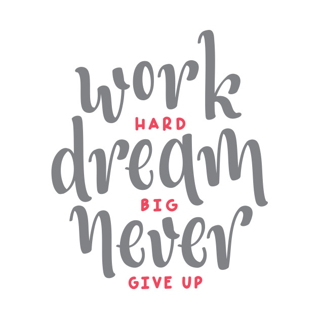 Work Hard Dream Big Never Give Up Quote Work Hard Dream Big Never