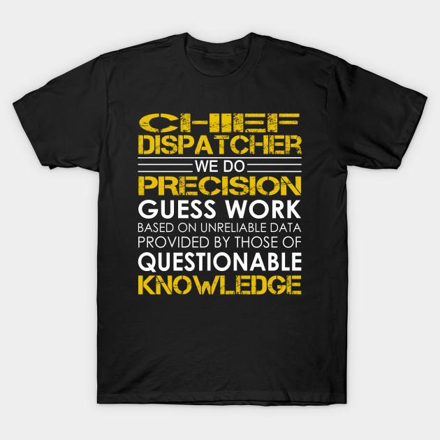 f7574035 Chief Dispatcher We Do Precision Guess Work - Chief Dispatcher - T ...