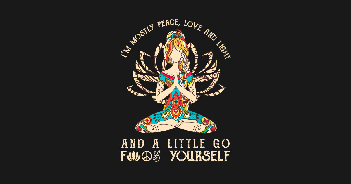 I'm mostly peace, love and light, and a little go f yourself by  flowerchildren