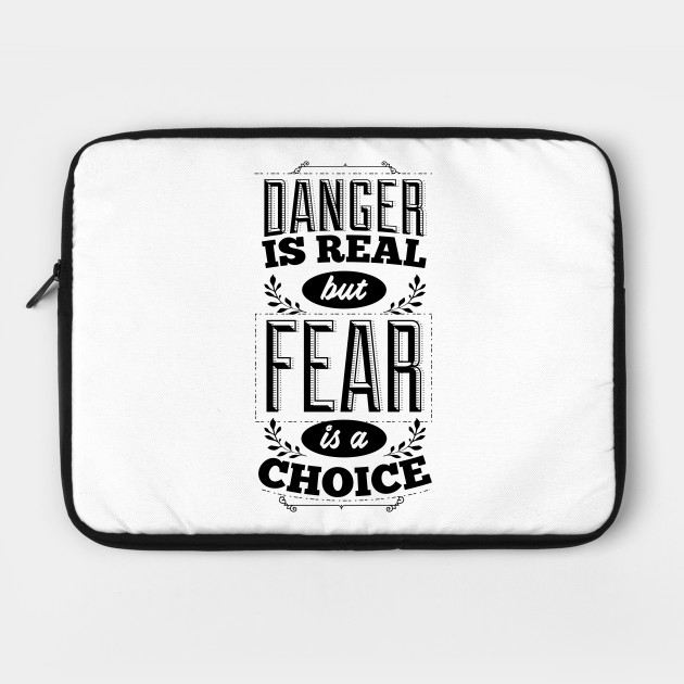 Danger is real, but fear is a choice