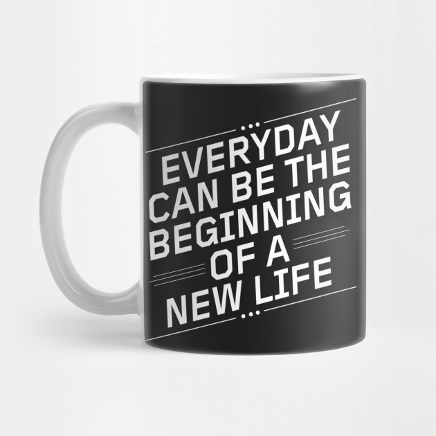 Everyday Can Be The Beginning Of A New Life Quotes Mug Teepublic