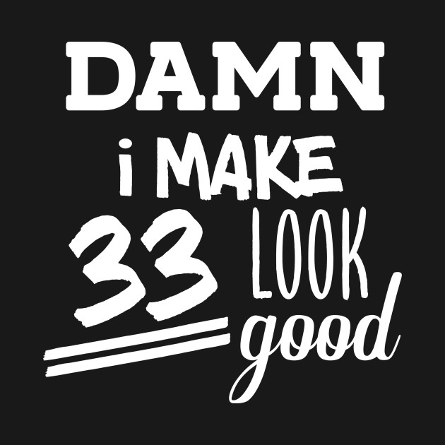 Damn I Make 33 Look Good 33th Birthday Shirt Years Old Party