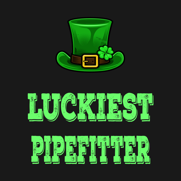St Patrick's Day St. Paddys Day St Pattys Day Luckiest Shamrock  Pipefitter