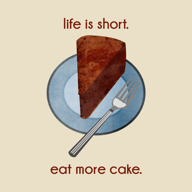 More Images For Cake : Life is Short. Eat More Cake. - Cake - T-Shirt TeePublic