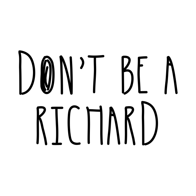 Don't Be a Richard   Funny Phrase Saying Comment Sarcastic Joke Humor Funny