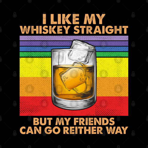 I like Whiskey straight but my friends can go either way