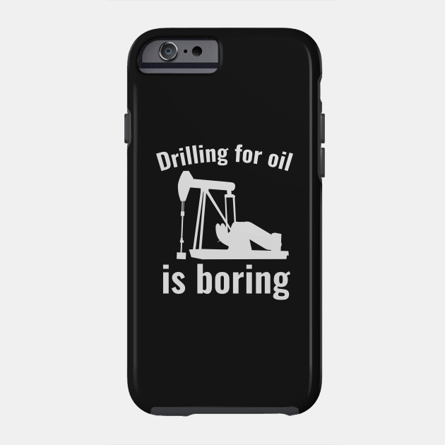 Drilling For Oil Is Boring Drilling For Oil Is Boring Phone Case