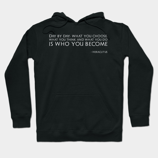 Day by day, what you choose, what you think and what you do is who you become  - Heraclitus Hoodie