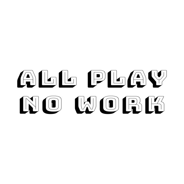 All Play No Work - Time for Fun Away From School or Job