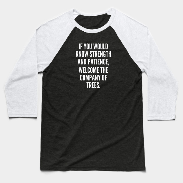 If you would know strength and patience welcome the company of trees Baseball T-Shirt