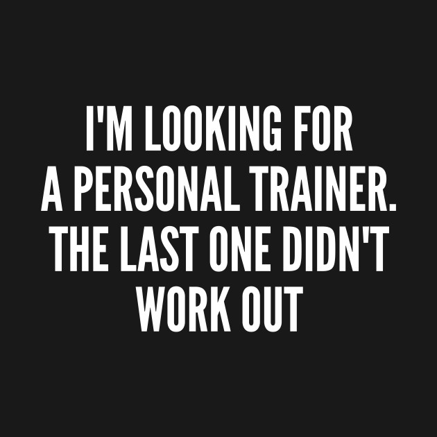 b6e77d3c ... Funny - I'm Looking For A Personal Trainer - Funny Joke Statement Humor  Slogan