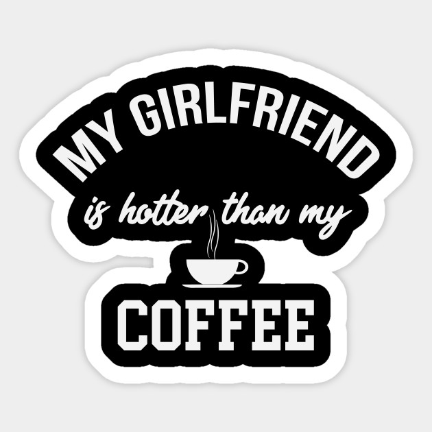 My Girlfriend Is Hotter Than My Coffee Funny Coffee Gifts