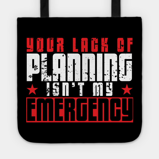Your Lack Of Planning Isnt My Emergency Your Lack Of Planning Isnt