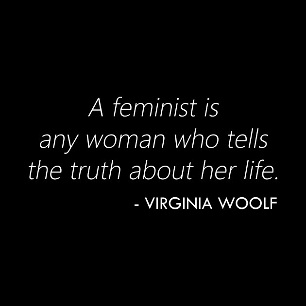 A feminist is any woman who tells the truth about her life. - Virginia Woolf Quote (white)