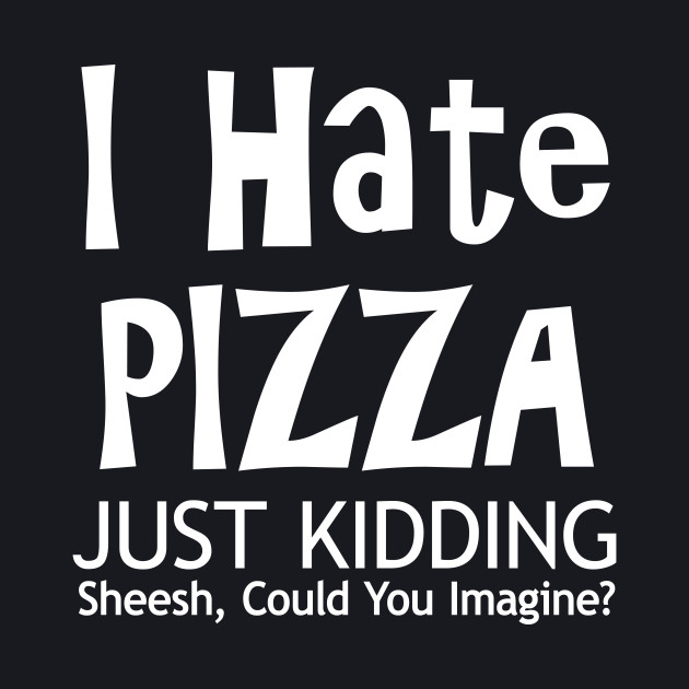 I Hate Pizza - Just Kidding - Sheesh, Could You Imagine?