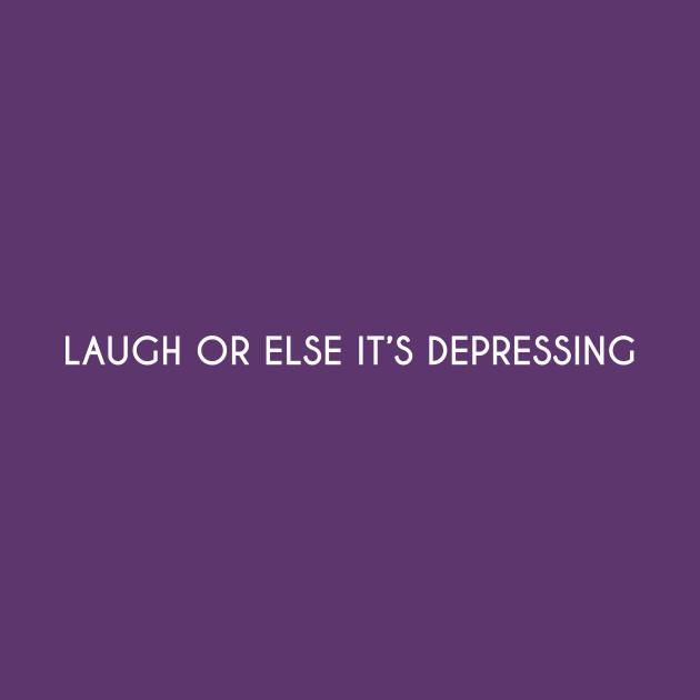Laugh or else it's depressing.