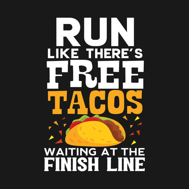 03219af8be Run Like There's Free Tacos Waiting At The Finish Line - Tacos Funny ...