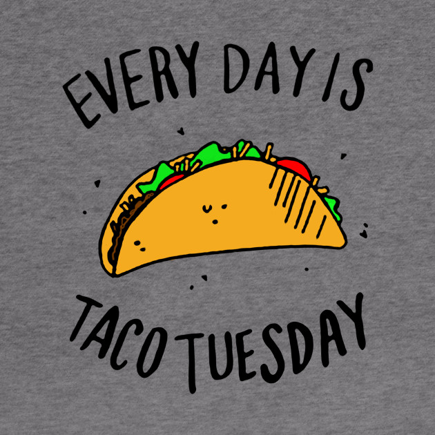 Every Day is Taco Tuesday