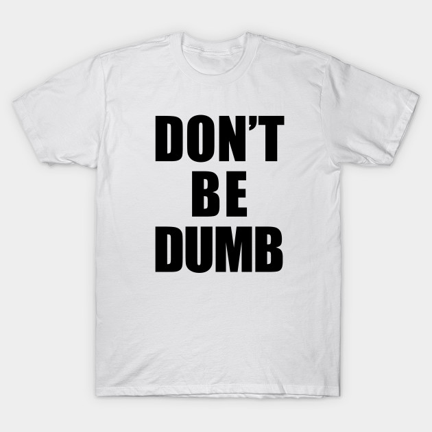 f574833e Don't Be Dumb Shirt - Black Text - Dumb - T-Shirt | TeePublic