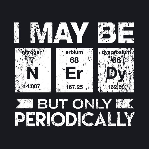 I May Be Nerdy But Only Periodically Funny Geek T-shirt
