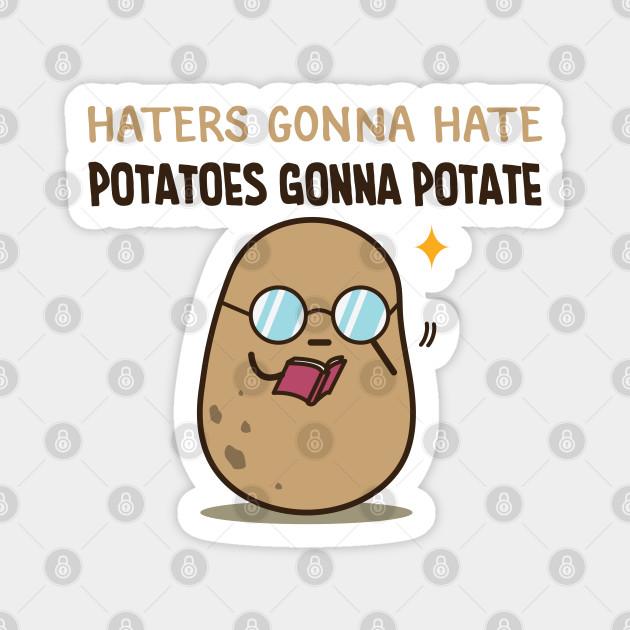 Potatoes gonna potate