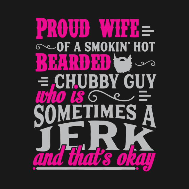 Proud Wife Of A Smoking Hot Bearded Chubby Guy Who Is Sometime A Jerk T Shirt