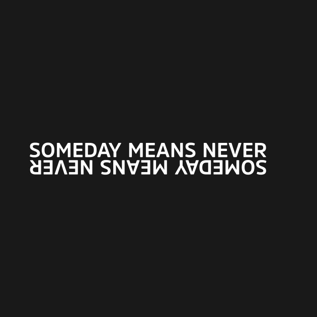 SOMEDAY MEANS NEVER