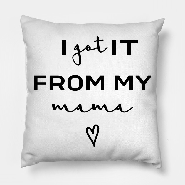 I Got It From My Mama Mothers Day Pillow Teepublic