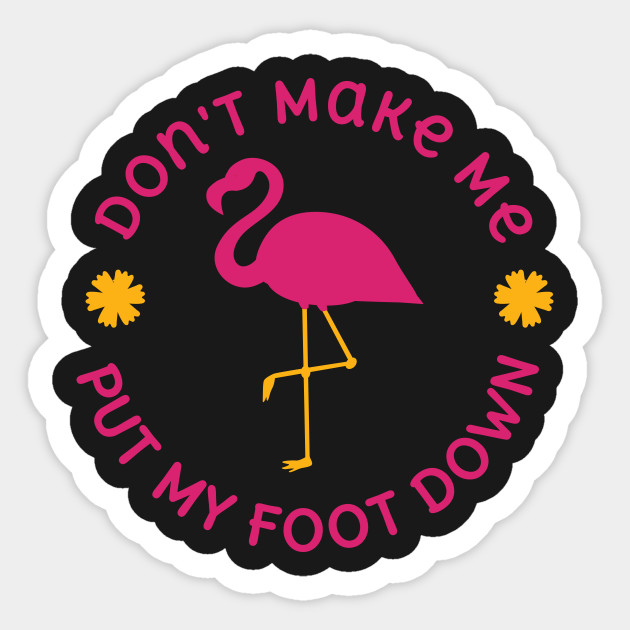 d6a64d41 Flamingo Don't Make Me Put My Foot Down Funny Animal T-shirt Sticker