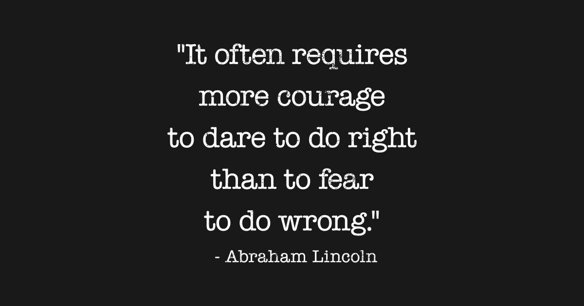 Image result for lincoln quotes it often requires more courage to dare to do the right thing