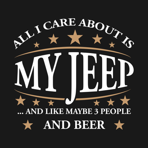 All I Care About Is My Jeep And Like Maybe 3 People And Beer T-Shirt Jeep Lover Shirt