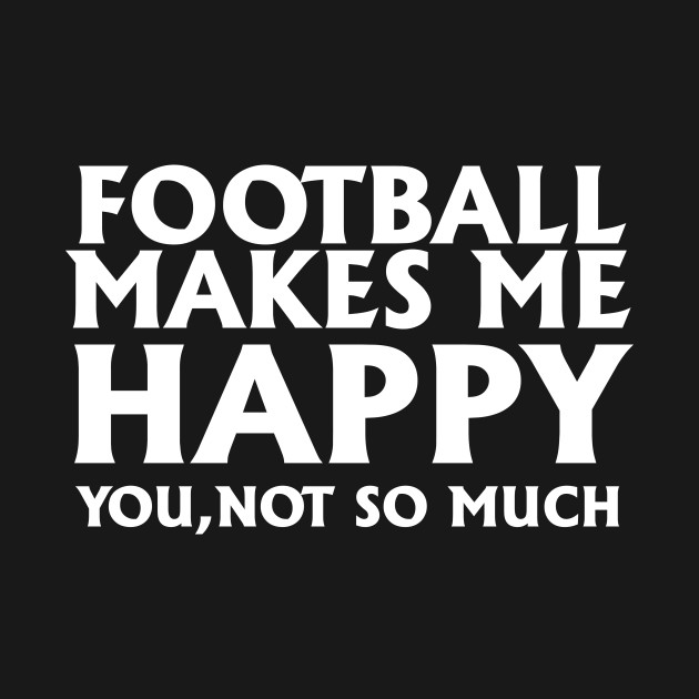 Football Makes Me Happy You Not So Much