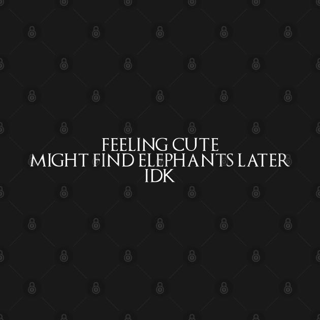 Feeling Cute Might Find Elephants Later IDK